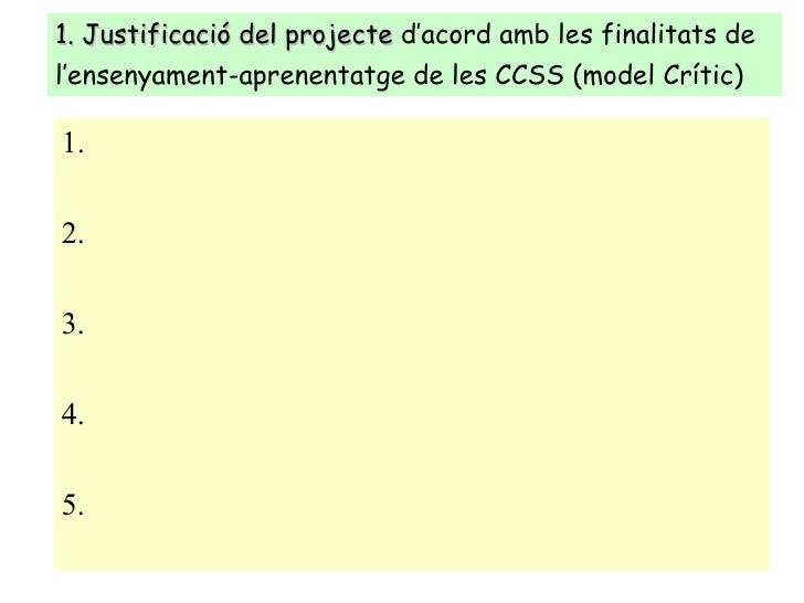 1. Justificació del projecte  d'acord amb les finalitats de l'ensenyament-aprenentatge de les CCSS (model Crític)   <ul><l...