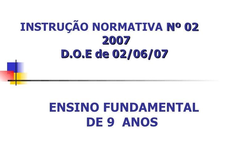 INSTRUÇÃO NORMATIVA  Nº 02  2007 D.O.E de 02/06/07 ENSINO FUNDAMENTAL DE 9  ANOS
