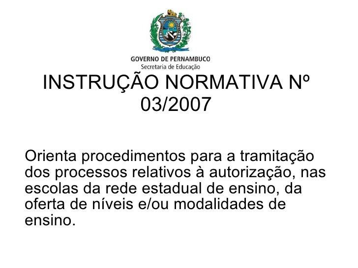 INSTRUÇÃO NORMATIVA Nº 03/2007 Orienta procedimentos para a tramitação dos processos relativos à autorização, nas escolas ...