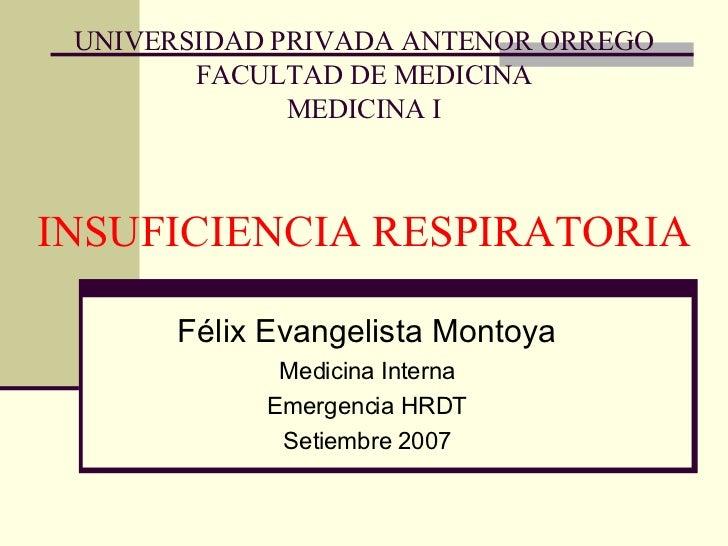 UNIVERSIDAD PRIVADA ANTENOR ORREGO FACULTAD DE MEDICINA MEDICINA I INSUFICIENCIA RESPIRATORIA Félix Evangelista Montoya Me...