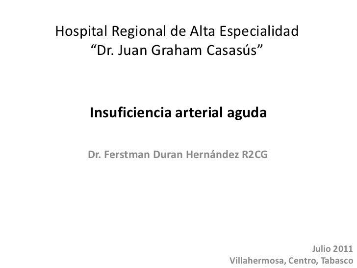 "Insuficiencia arterial aguda<br />Hospital Regional de Alta Especialidad <br />""Dr. Juan Graham Casasús""<br />Dr. Ferstman..."