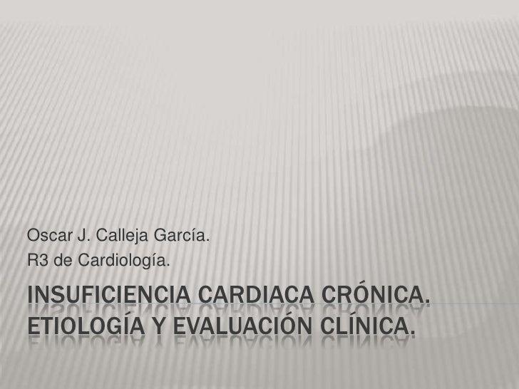 Oscar J. Calleja García.R3 de Cardiología.INSUFICIENCIA CARDIACA CRÓNICA.ETIOLOGÍA Y EVALUACIÓN CLÍNICA.