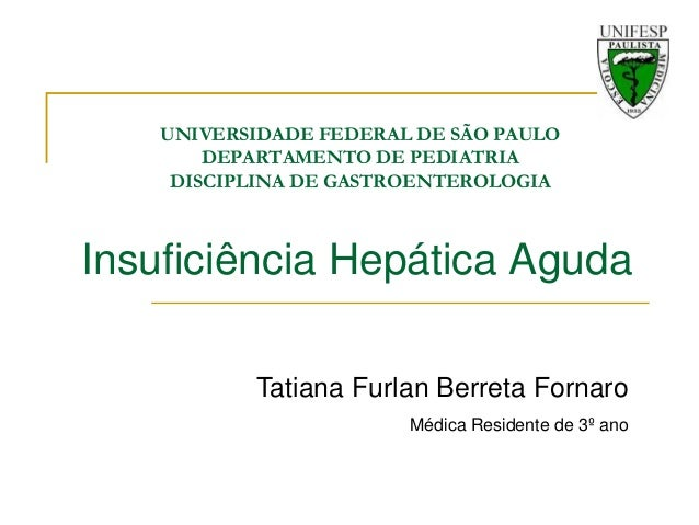 UNIVERSIDADE FEDERAL DE SÃO PAULO DEPARTAMENTO DE PEDIATRIA DISCIPLINA DE GASTROENTEROLOGIA  Insuficiência Hepática Aguda ...