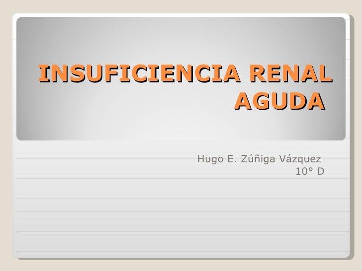 INSUFICIENCIA RENAL AGUDA  Hugo E. Zúñiga Vázquez  10° D