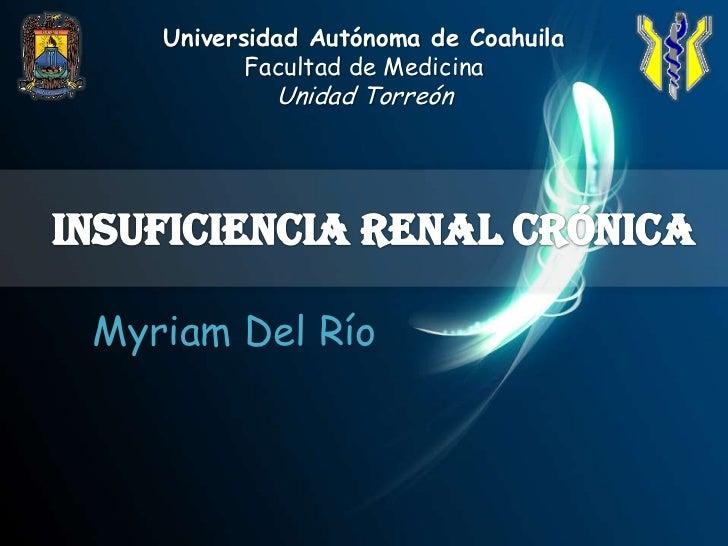 Universidad Autónoma de Coahuila<br />Facultad de Medicina <br />Unidad Torreón<br />Insuficiencia Renal Crónica<br />Myri...