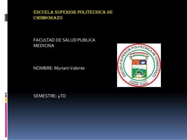ESCUELA SUPERIOR POLITECNICA DE CHIMBORAZO FACULTAD DE SALUD PUBLICA MEDICINA NOMBRE: MyriamValente SEMESTRE: 4TO