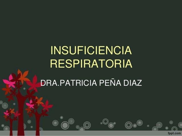 INSUFICIENCIA  RESPIRATORIADRA.PATRICIA PEÑA DIAZ