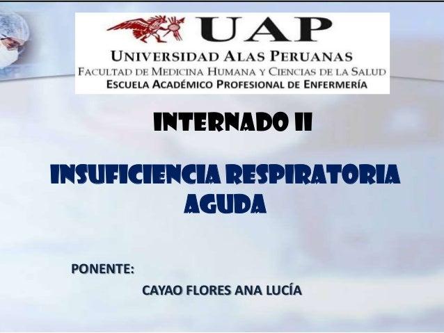 INSUFICIENCIA RESPIRATORIAAGUDAPONENTE:CAYAO FLORES ANA LUCÍAINTERNADO II