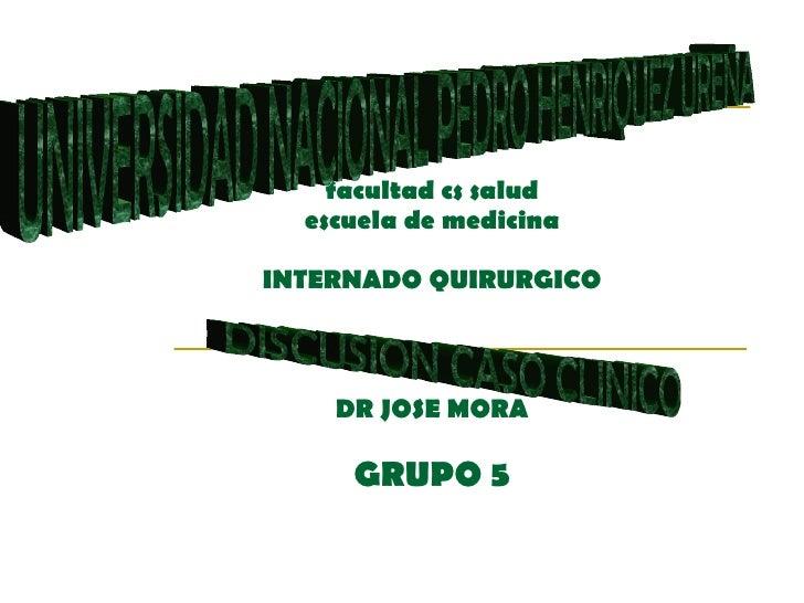 facultad cs salud escuela de medicina INTERNADO QUIRURGICO DR JOSE MORA GRUPO 5 UNIVERSIDAD NACIONAL PEDRO HENRIQUEZ UREÑA...