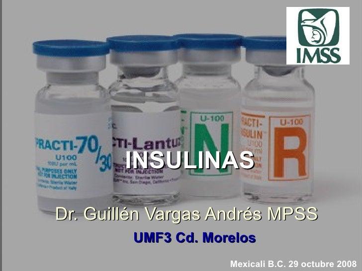 INSULINAS Dr. Guill é n Vargas Andr é s MPSS 09/02/10 Mexicali B.C. 29 octubre 2008 UMF3 Cd. Morelos