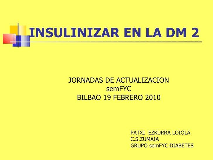 INSULINIZAR EN LA DM 2 JORNADAS DE ACTUALIZACION semFYC BILBAO 19 FEBRERO 2010 PATXI  EZKURRA LOIOLA C.S.ZUMAIA GRUPO semF...