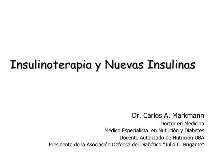 Insulinoterapia y Nuevas Insulinas Dr. Carlos A. Markmann Doctor en Medicina Médico Especialista  en Nutrición y Diabetes ...