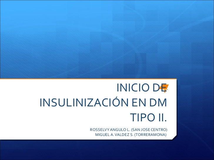 INICIO DE INSULINIZACIÓN EN DM TIPO II. ROSSELVY ANGULO L. (SAN JOSE CENTRO) MIGUEL A. VALDEZ S. (TORRERAMONA)