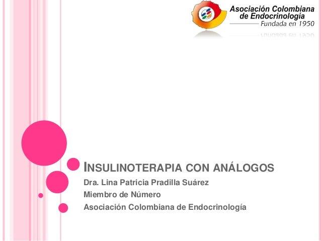 INSULINOTERAPIA CON ANÁLOGOSDra. Lina Patricia Pradilla SuárezMiembro de NúmeroAsociación Colombiana de Endocrinología