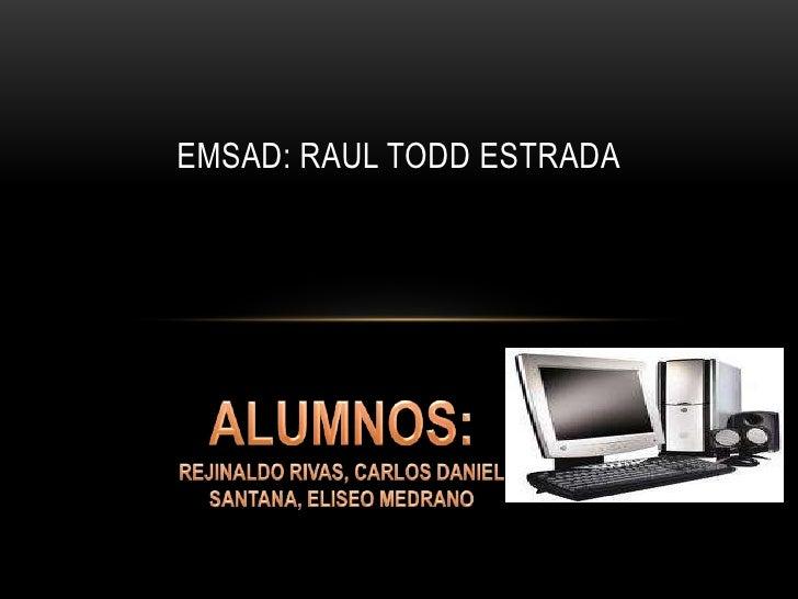 EMSaD: RAUL TODD ESTRADA<br />ALUMNOS: REJINALDO RIVAS, CARLOS DANIEL SANTANA, ELISEO MEDRANO<br />
