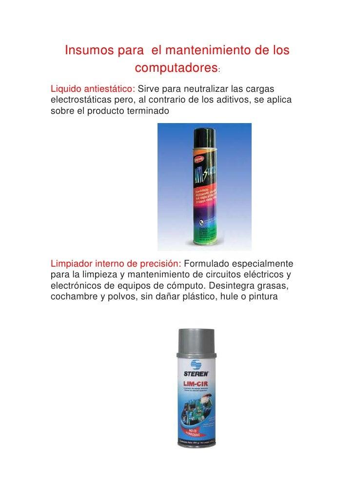 Insumos para  el mantenimiento de los computadores:<br />Liquido antiestático: Sirve para neutralizar las cargas electrost...