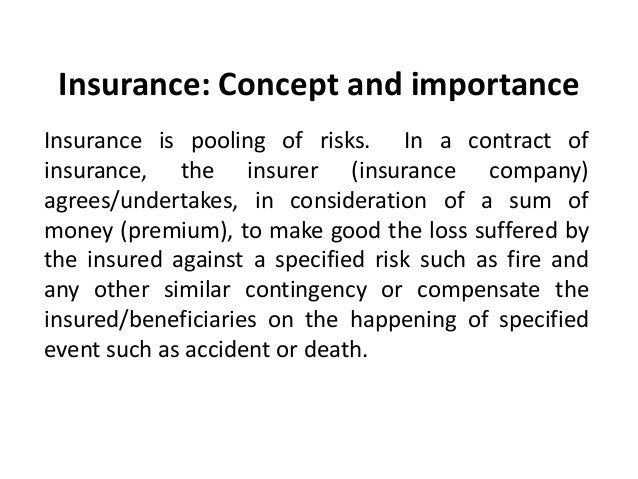 Insurance: Concept and importance Insurance is pooling of risks. In a contract of insurance, the insurer (insurance compan...