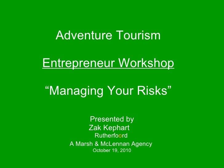 "Adventure Tourism   Entrepreneur Workshop ""Managing Your Risks"" Presented by Zak Kephart Rutherfo o rd  A Marsh & McLennan..."