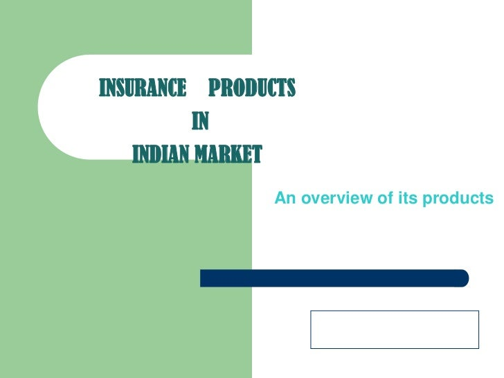 INSURANCEPRODUCTSININDIAN MARKET<br />An overview of its products<br />