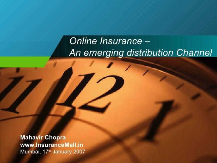 Online Insurance –  An emerging distribution Channel Mahavir Chopra www.InsuranceMall.in Mumbai, 17 th  January 2007