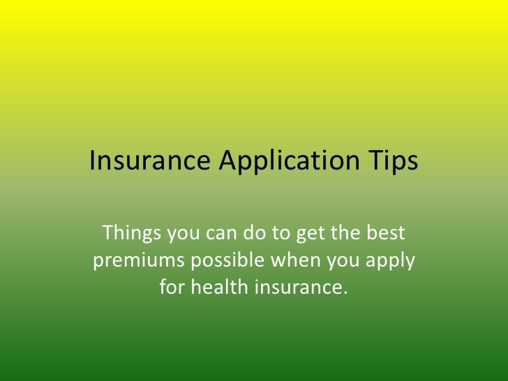 Insurance Application Tips Things you can do to get the bestpremiums possible when you apply       for health insurance.