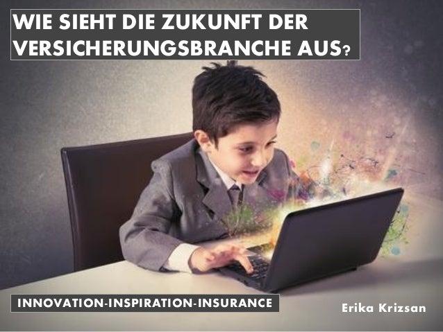 INNOVATION-INSPIRATION-INSURANCE WIE SIEHT DIE ZUKUNFT DER VERSICHERUNGSBRANCHE AUS? Erika Krizsan