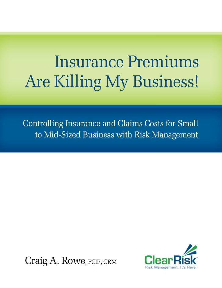 Insurance PremiumsAre Killing My Business!Controlling Insurance and Claims Costs for Small   to Mid-Sized Business with Ri...