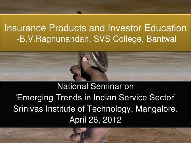 Insurance Products and Investor Education  -B.V.Raghunandan, SVS College, Bantwal             National Seminar on 'Emergin...