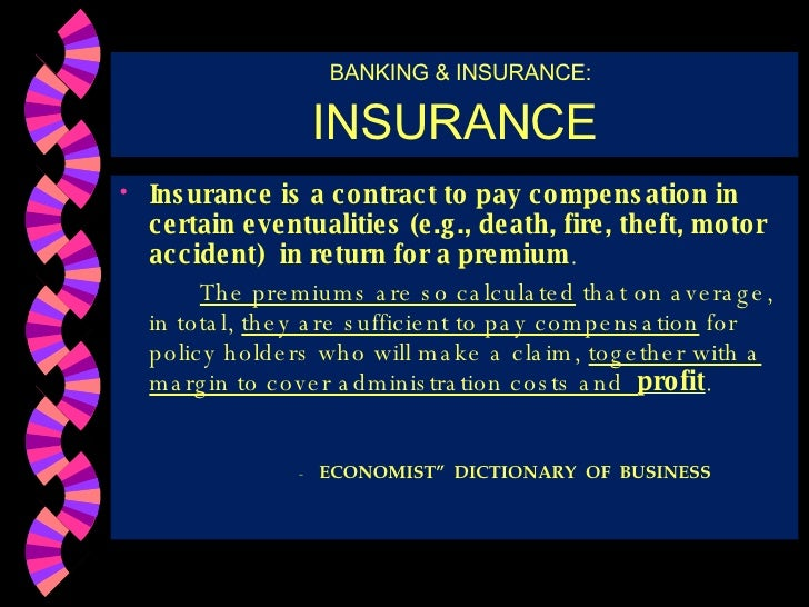 BANKING & INSURANCE: INSURANCE <ul><li>Insurance is a contract to pay compensation in certain eventualities (e.g., death, ...