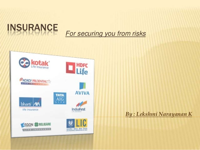 INSURANCE            For securing you from risks                                By : Lekshmi Narayanan K