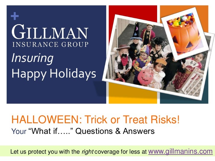 "+InsuringHappy HolidaysHALLOWEEN: Trick or Treat Risks!Your ""What if….."" Questions & AnswersLet us protect you with the ri..."
