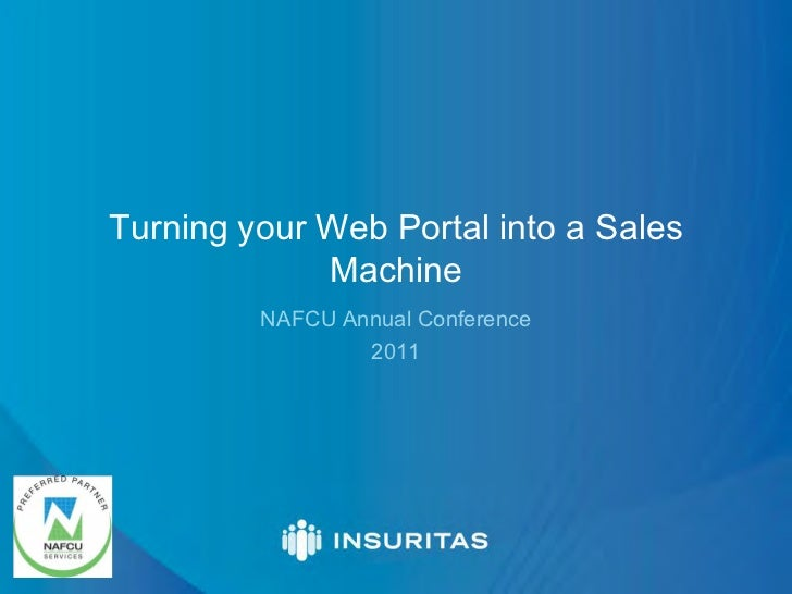 Turning your Web Portal into a Sales             Machine         NAFCU Annual Conference                 2011