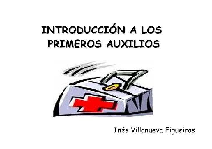 INTRODUCCIÓN A LOS  PRIMEROS AUXILIOS Inés Villanueva Figueiras