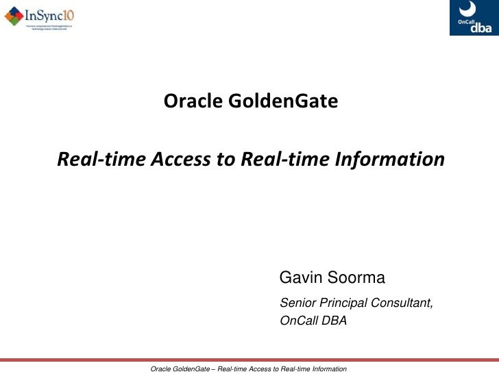 Oracle GoldenGate <br />Real-time Access to Real-time Information<br />Gavin Soorma<br />Senior Principal Consultant, <br ...