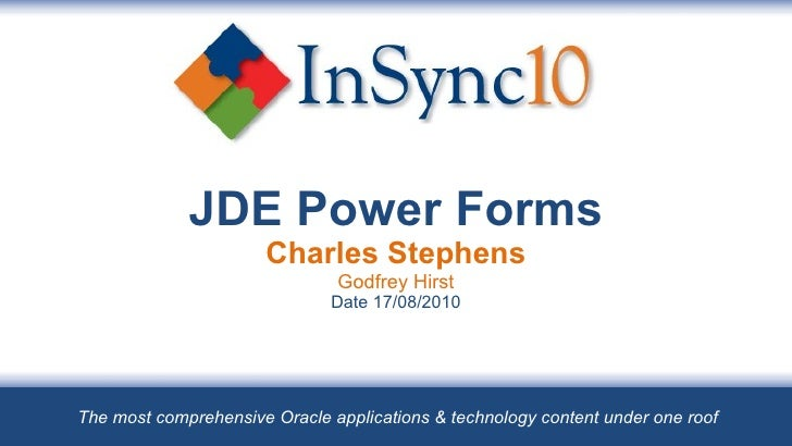 JDE Power Forms Charles Stephens Godfrey Hirst Date 17/08/2010 The most comprehensive Oracle applications & technology con...