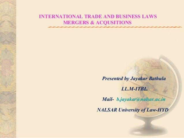 INTERNATIONAL TRADE AND BUSINESS LAWS MERGERS & ACQUSITIONS  Presented by Jayakar Bathula LL.M-ITBL. Mail- b.jayakar@nalsa...