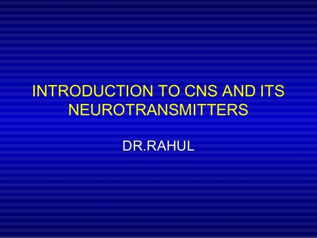 INTRODUCTION TO CNS AND ITS NEUROTRANSMITTERS DR.RAHUL