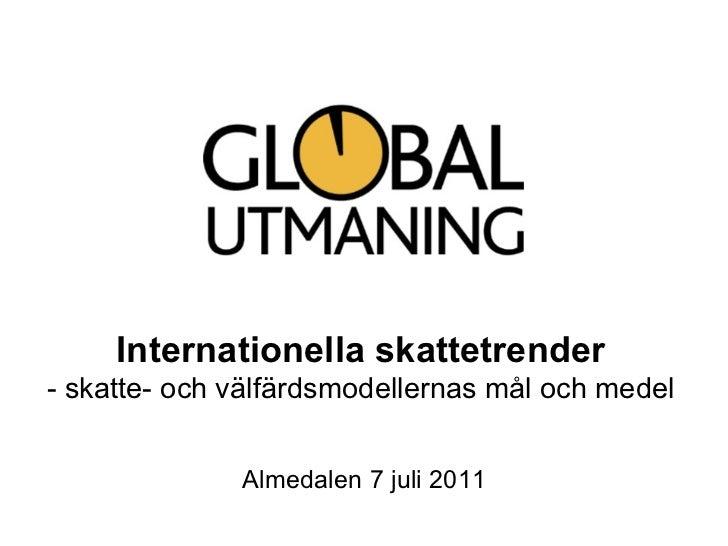 Internationella skattetrender - skatte- och välfärdsmodellernas mål och medel Almedalen 7 juli 2011