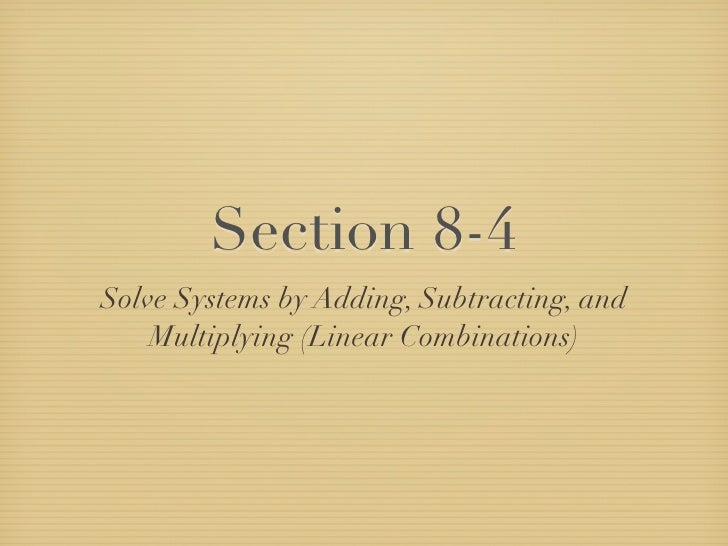 Section 8-4 Solve Systems by Adding, Subtracting, and     Multiplying (Linear Combinations)