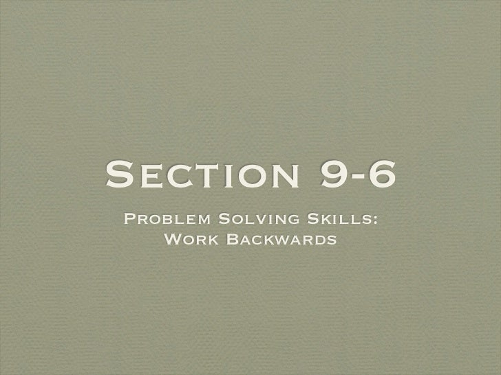 Section 9-6Problem Solving Skills:   Work Backwards
