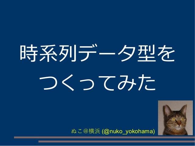時系列データ型を つくってみた ぬこ@横浜 (@nuko_yokohama)