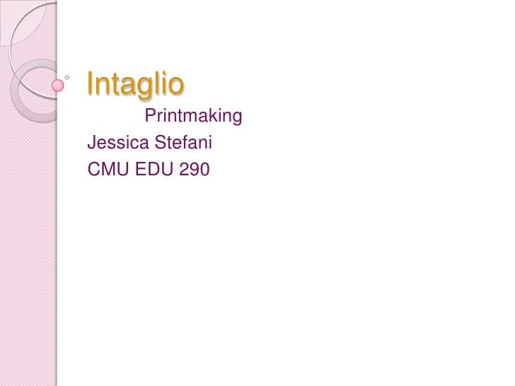 Intaglio<br />           Printmaking<br />Jessica Stefani<br />CMU EDU 290<br />