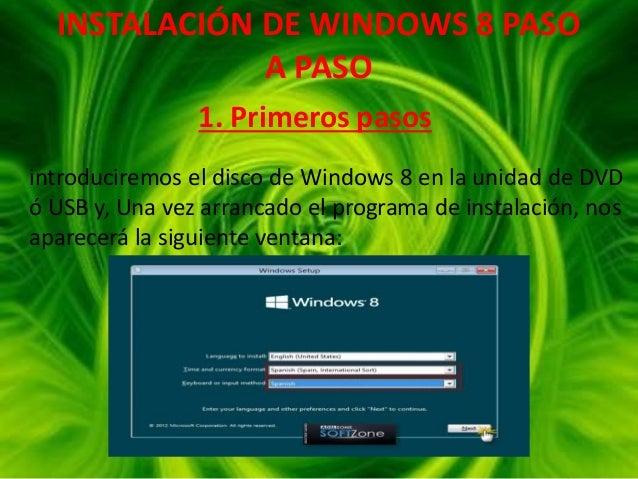 INSTALACIÓN DE WINDOWS 8 PASO A PASO 1. Primeros pasos introduciremos el disco de Windows 8 en la unidad de DVD ó USB y, U...