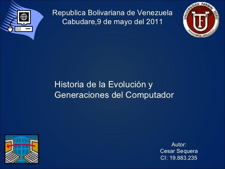 Historia de la Evolución y Generaciones del Computador Autor: Cesar Sequera CI: 19.883.235 Republica Bolivariana de Venezu...