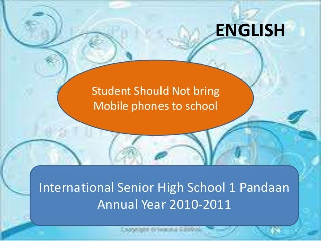 should students not allowed to bring mobile phone in school Students should not bring cell phones to school if the school is gracious enough to allow it, the cell phones should be turned off.