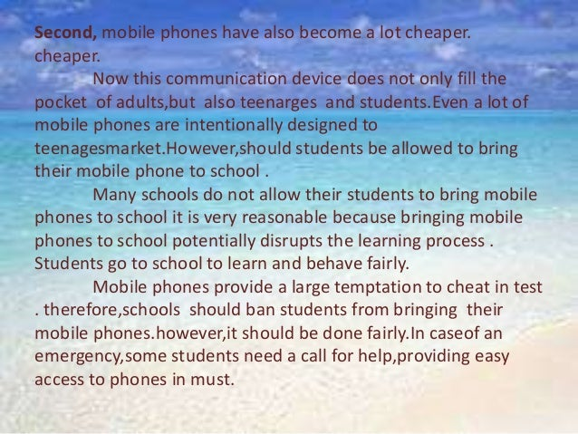 should students bring mobile phone to 最佳解答: mobile phone is a daily necessity of all the people, a mobile phone helps us to contact people and makes our life more convenient for me, i agree that students should bring their mobile phone to.