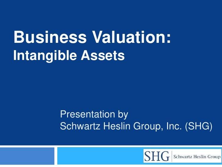 Business Valuation:Intangible Assets       Presentation by       Schwartz Heslin Group, Inc. (SHG)