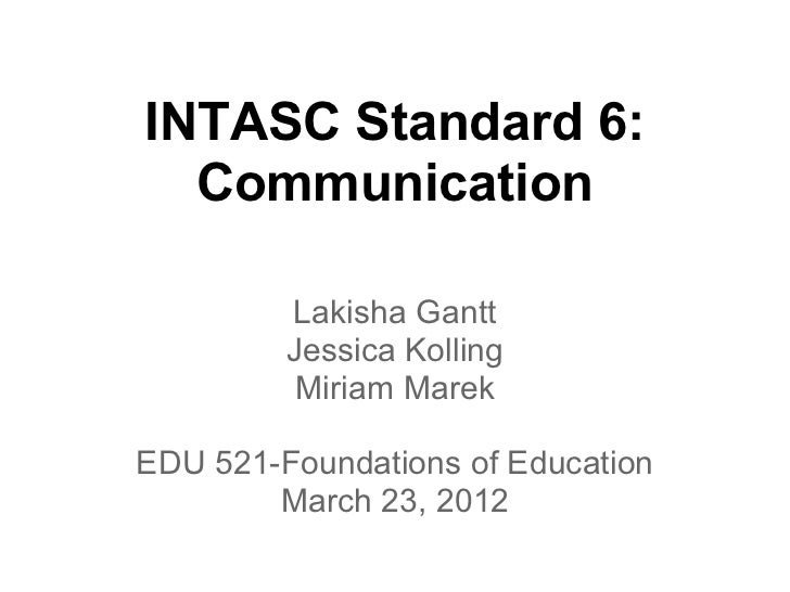 INTASC Standard 6:  Communication         Lakisha Gantt         Jessica Kolling          Miriam MarekEDU 521-Foundations o...