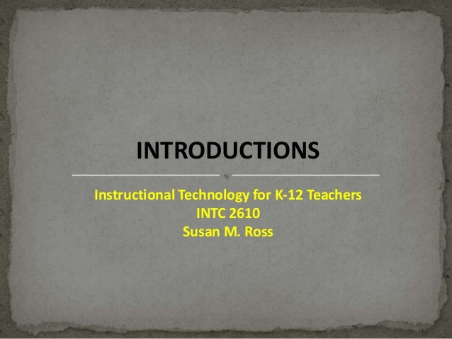 INTRODUCTIONS Instructional Technology for K-12 Teachers INTC 2610 Susan M. Ross