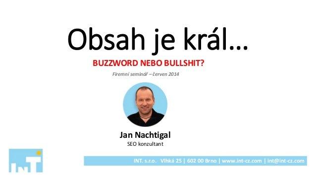 Obsah je král… BUZZWORD NEBO BULLSHIT? Jan Nachtigal SEO konzultant INT. s.r.o. Vlhká 25 | 602 00 Brno | www.int-cz.com | ...